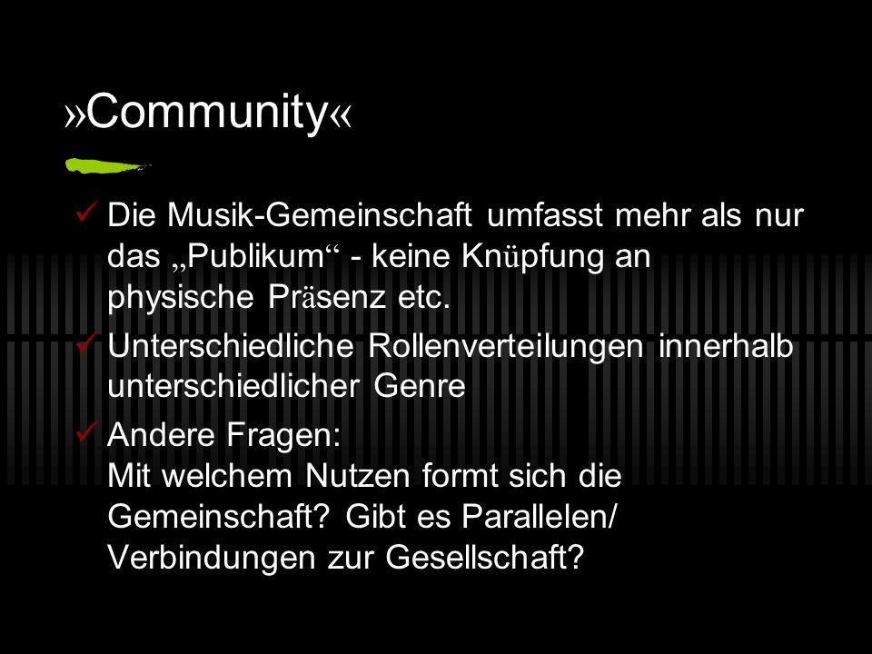 » Community « Die Musik-Gemeinschaft umfasst mehr als nur das Publikum - keine Kn ü pfung an physische Pr ä senz etc. Unterschiedliche Rollenverteilun