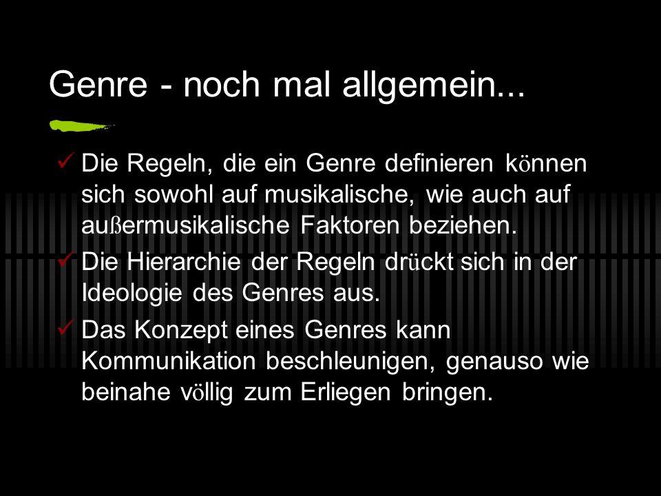 Genre - noch mal allgemein... Die Regeln, die ein Genre definieren k ö nnen sich sowohl auf musikalische, wie auch auf au ß ermusikalische Faktoren be