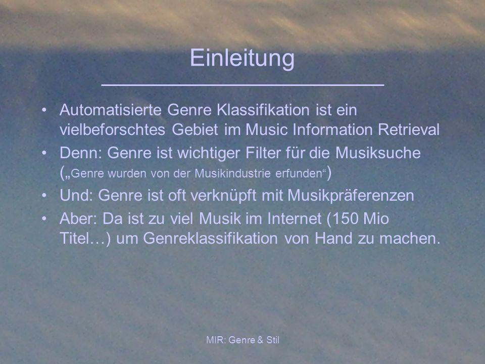 MIR: Genre & Stil Einleitung Automatisierte Genre Klassifikation ist ein vielbeforschtes Gebiet im Music Information Retrieval Denn: Genre ist wichtig