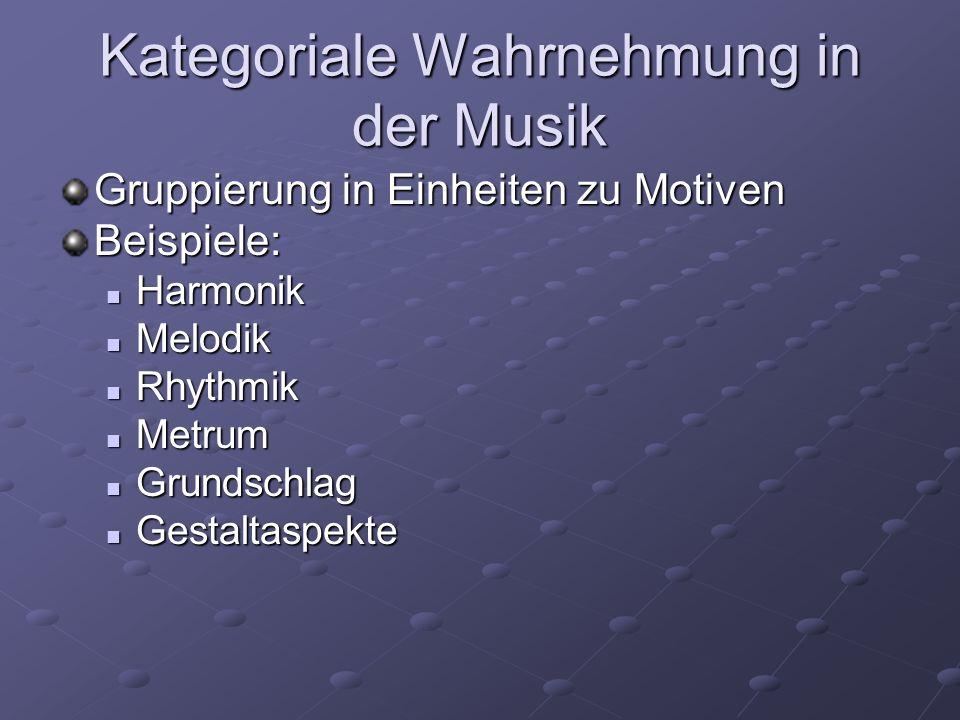 Kategoriale Wahrnehmung in der Musik Gruppierung in Einheiten zu Motiven Beispiele: Harmonik Harmonik Melodik Melodik Rhythmik Rhythmik Metrum Metrum