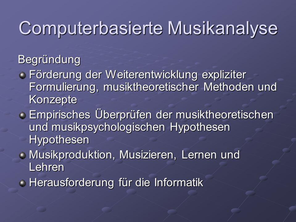 Computerbasierte Musikanalyse Begründung Förderung der Weiterentwicklung expliziter Formulierung, musiktheoretischer Methoden und Konzepte Empirisches