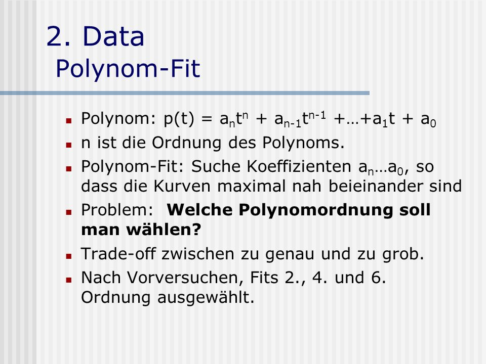 2. Data Polynom-Fit Polynom: p(t) = a n t n + a n-1 t n-1 +…+a 1 t + a 0 n ist die Ordnung des Polynoms. Polynom-Fit: Suche Koeffizienten a n …a 0, so