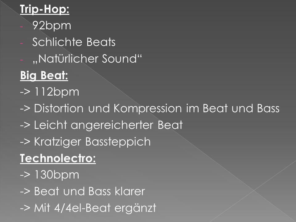 Trip-Hop: - 92bpm - Schlichte Beats - Natürlicher Sound Big Beat: -> 112bpm -> Distortion und Kompression im Beat und Bass -> Leicht angereicherter Beat -> Kratziger Bassteppich Technolectro: -> 130bpm -> Beat und Bass klarer -> Mit 4/4el-Beat ergänzt