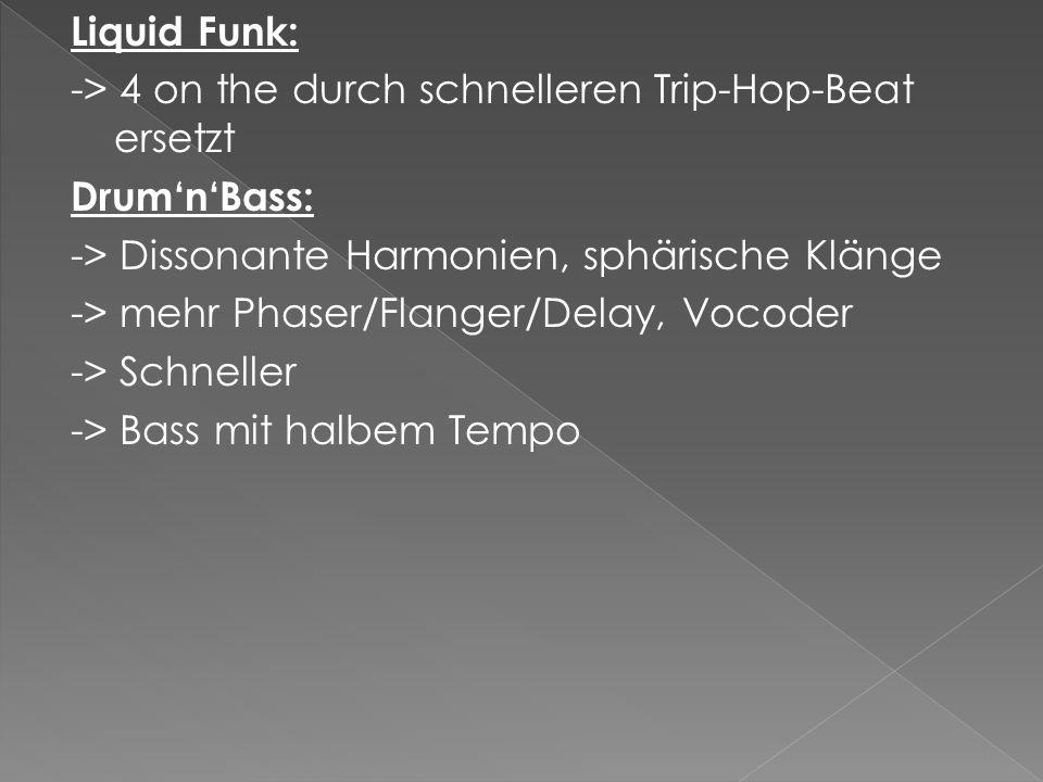 Liquid Funk: -> 4 on the durch schnelleren Trip-Hop-Beat ersetzt DrumnBass: -> Dissonante Harmonien, sphärische Klänge -> mehr Phaser/Flanger/Delay, Vocoder -> Schneller -> Bass mit halbem Tempo