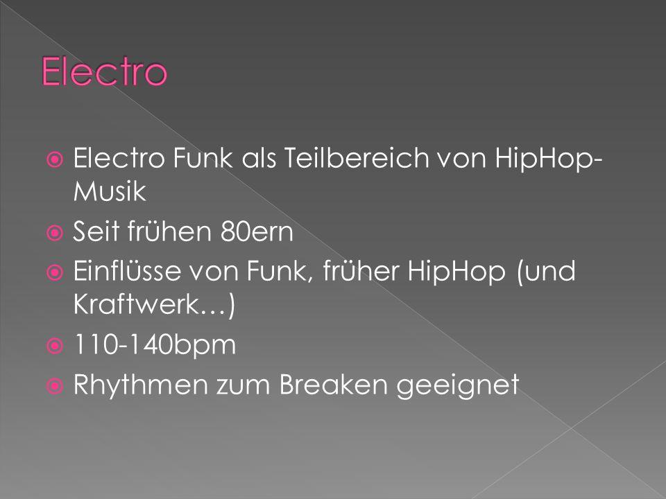 Electro Funk als Teilbereich von HipHop- Musik Seit frühen 80ern Einflüsse von Funk, früher HipHop (und Kraftwerk…) 110-140bpm Rhythmen zum Breaken geeignet