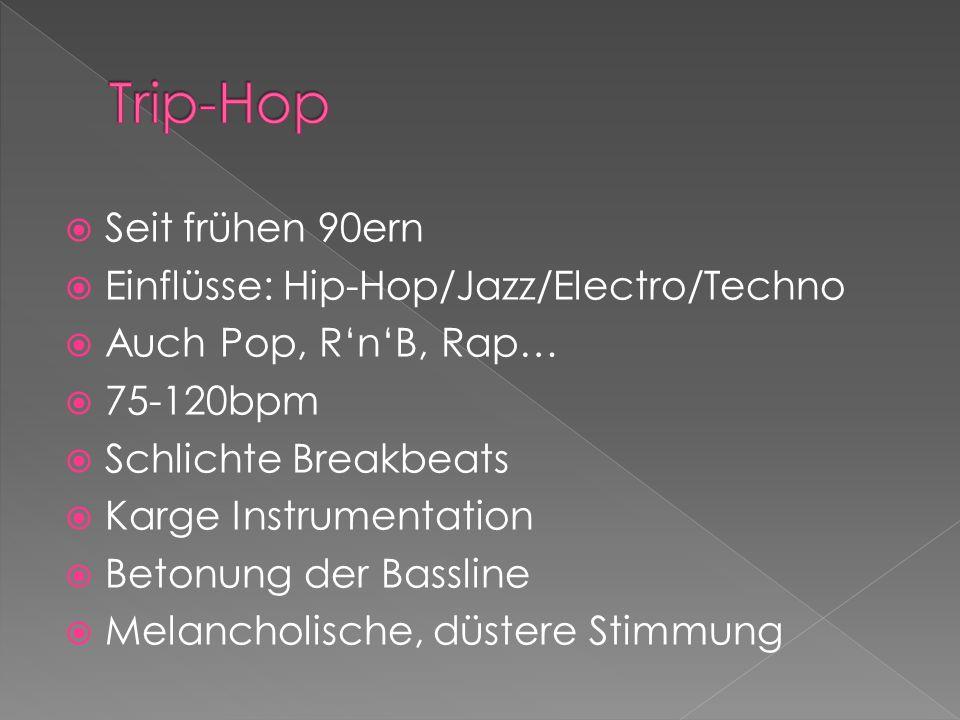 Seit frühen 90ern Einflüsse: Hip-Hop/Jazz/Electro/Techno Auch Pop, RnB, Rap… 75-120bpm Schlichte Breakbeats Karge Instrumentation Betonung der Bassline Melancholische, düstere Stimmung
