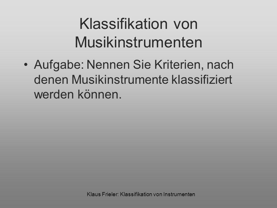 Klaus Frieler: Klassifikation von Instrumenten Klassifikation von Musikinstrumenten Aufgabe: Nennen Sie Kriterien, nach denen Musikinstrumente klassif