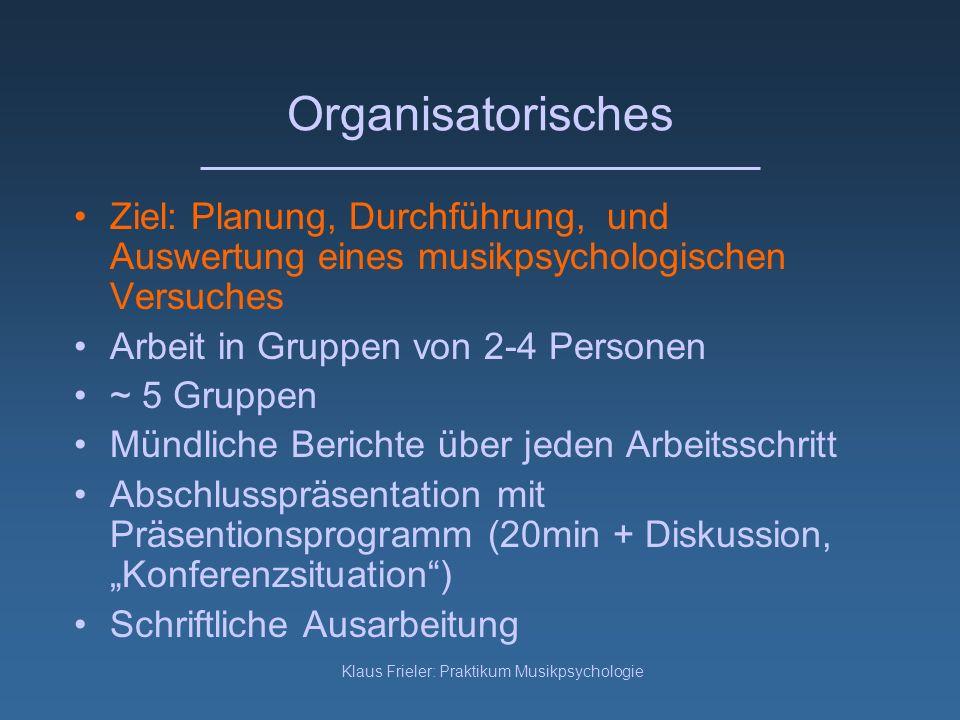Klaus Frieler: Praktikum Musikpsychologie Organisatorisches Ziel: Planung, Durchführung, und Auswertung eines musikpsychologischen Versuches Arbeit in