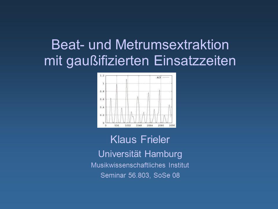 Beat- und Metrumsextraktion mit gaußifizierten Einsatzzeiten Klaus Frieler Universität Hamburg Musikwissenschaftliches Institut Seminar 56.803, SoSe 08