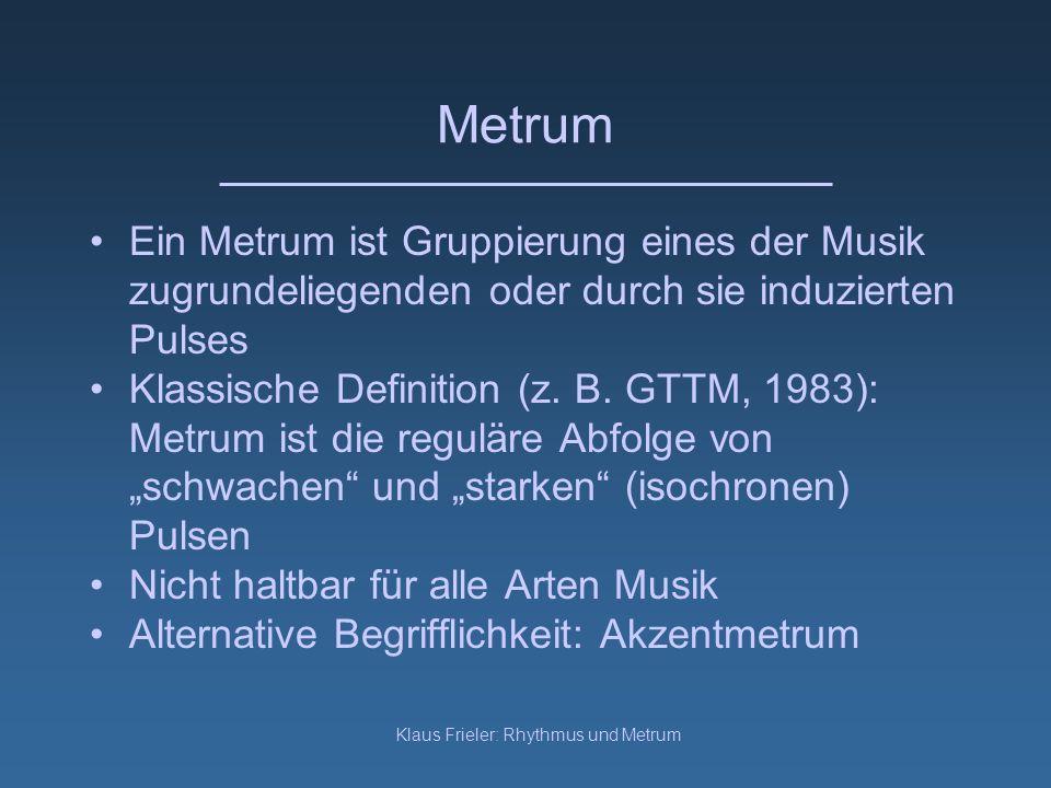Klaus Frieler: Rhythmus und Metrum Metrum Ein Metrum ist Gruppierung eines der Musik zugrundeliegenden oder durch sie induzierten Pulses Klassische De
