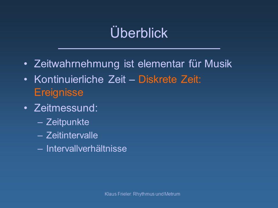 Klaus Frieler: Rhythmus und Metrum Überblick Zeitwahrnehmung ist elementar für Musik Kontinuierliche Zeit – Diskrete Zeit: Ereignisse Zeitmessund: –Ze