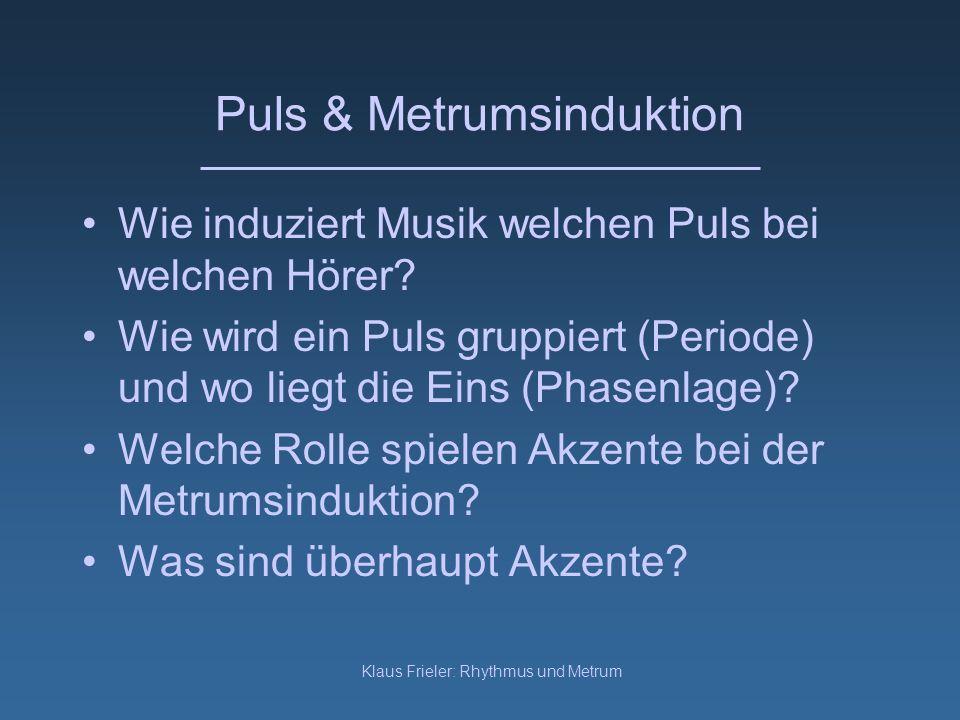 Klaus Frieler: Rhythmus und Metrum Puls & Metrumsinduktion Wie induziert Musik welchen Puls bei welchen Hörer? Wie wird ein Puls gruppiert (Periode) u