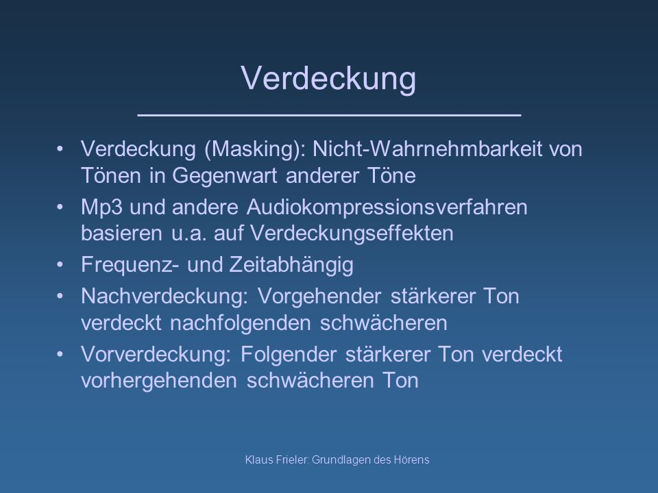 Klaus Frieler: Grundlagen des Hörens Verdeckung Verdeckung (Masking): Nicht-Wahrnehmbarkeit von Tönen in Gegenwart anderer Töne Mp3 und andere Audioko