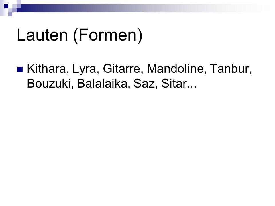 Lauten (Formen) Kithara, Lyra, Gitarre, Mandoline, Tanbur, Bouzuki, Balalaika, Saz, Sitar...