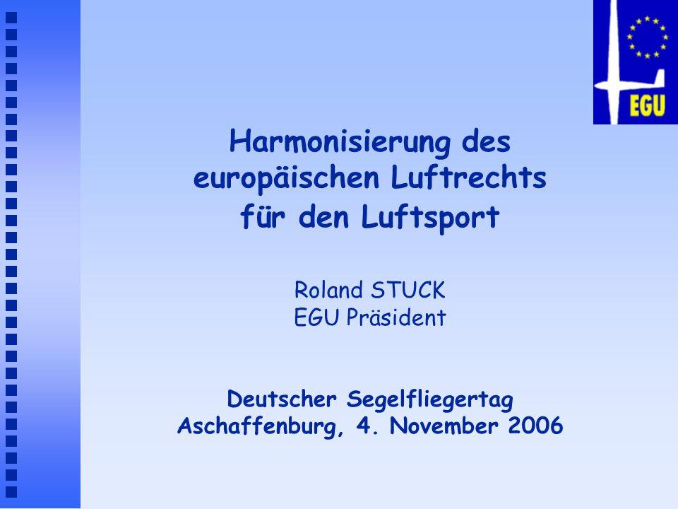 Harmonisierung des europäischen Luftrechts für den Luftsport Roland STUCK EGU Präsident Deutscher Segelfliegertag Aschaffenburg, 4. November 2006