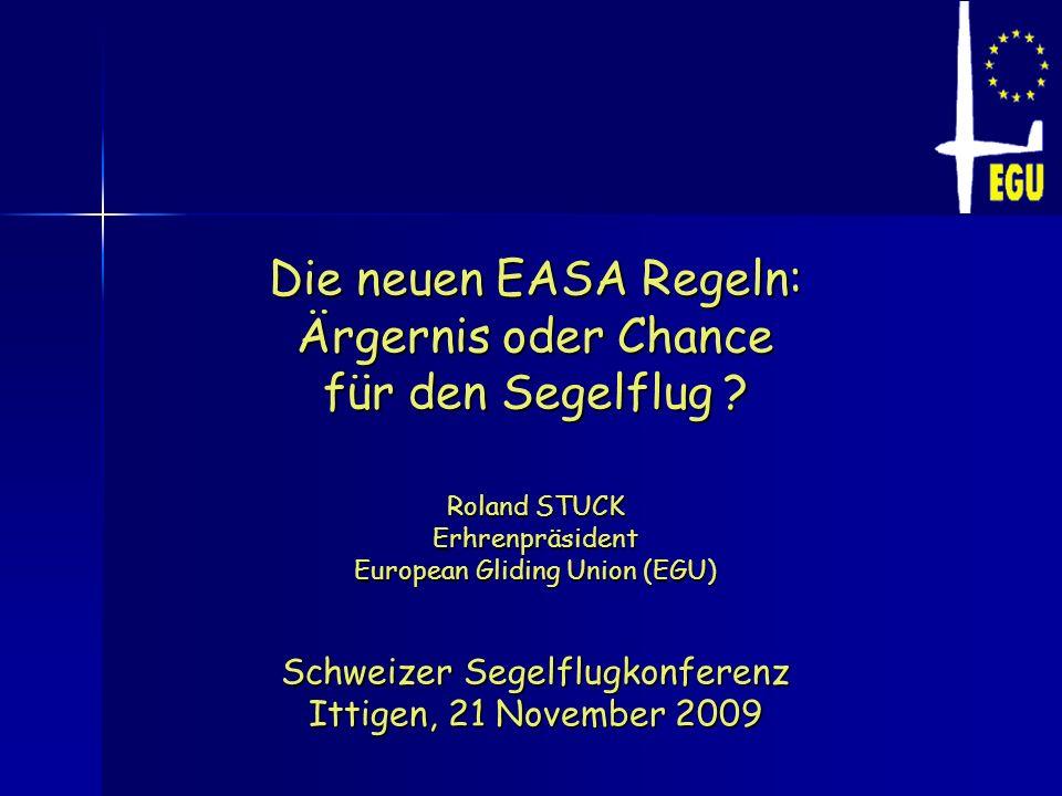 Die neuen EASA Regeln: Ärgernis oder Chance für den Segelflug ? Roland STUCK Erhrenpräsident European Gliding Union (EGU) Schweizer Segelflugkonferenz