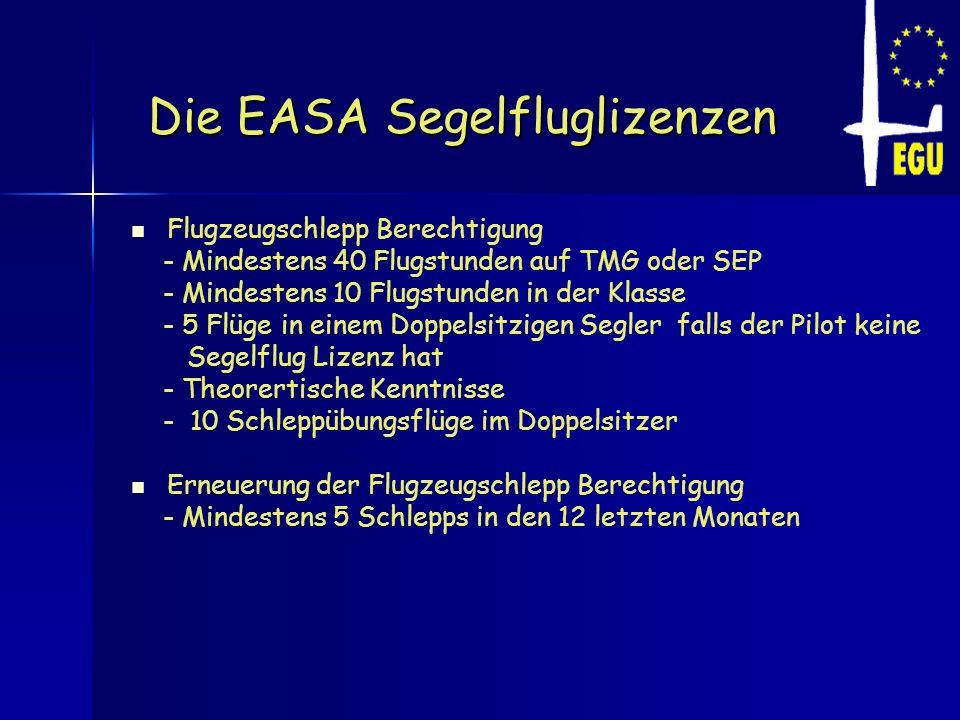 Die EASA Segelfluglizenzen Die EASA Segelfluglizenzen Flugzeugschlepp Berechtigung - Mindestens 40 Flugstunden auf TMG oder SEP - Mindestens 10 Flugst
