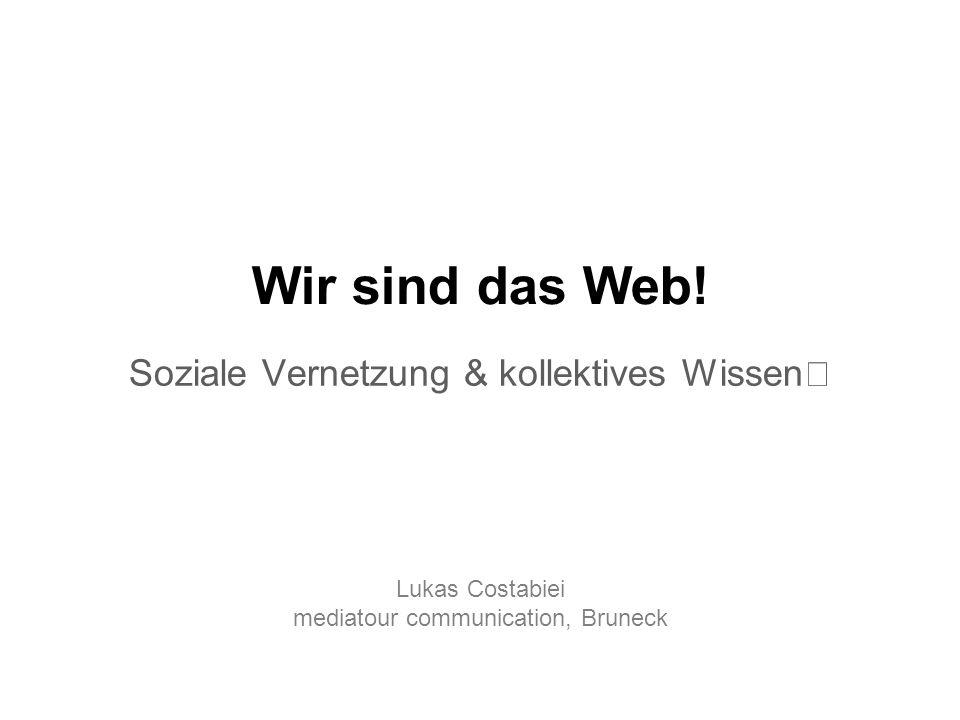 Soziale Vernetzung & kollektives Wissen Wir sind das Web! Lukas Costabiei mediatour communication, Bruneck