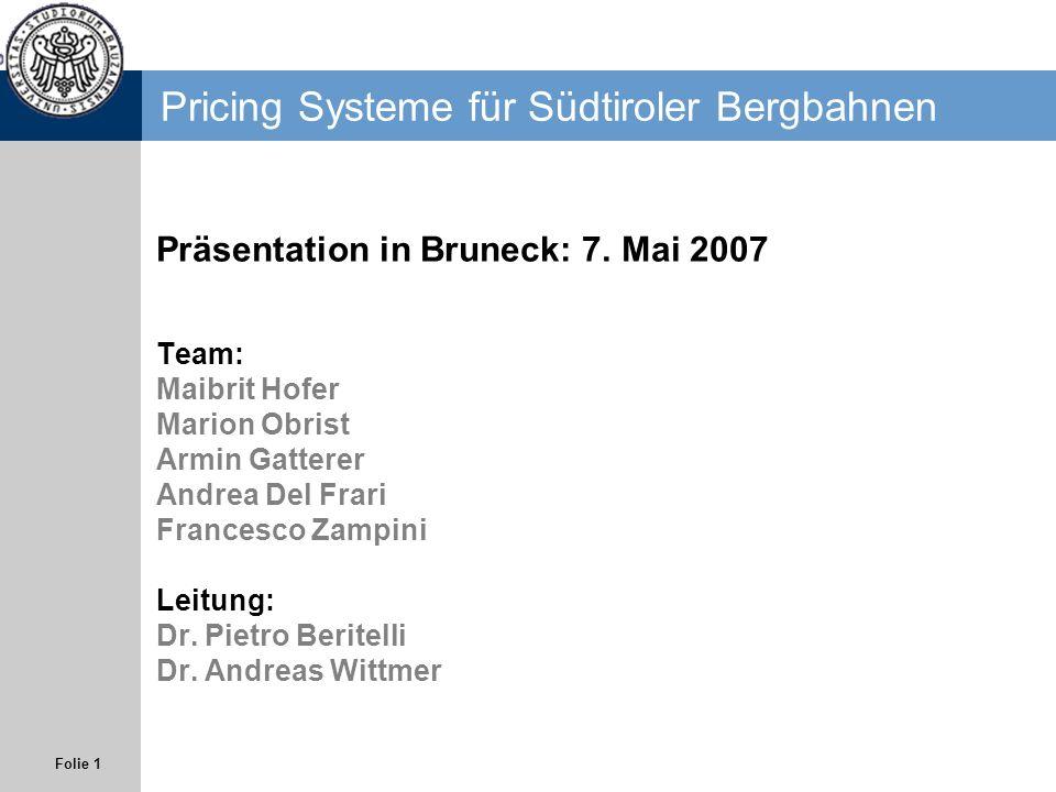 Folie 1 Pricing Systeme für Südtiroler Bergbahnen Team: Maibrit Hofer Marion Obrist Armin Gatterer Andrea Del Frari Francesco Zampini Leitung: Dr. Pie