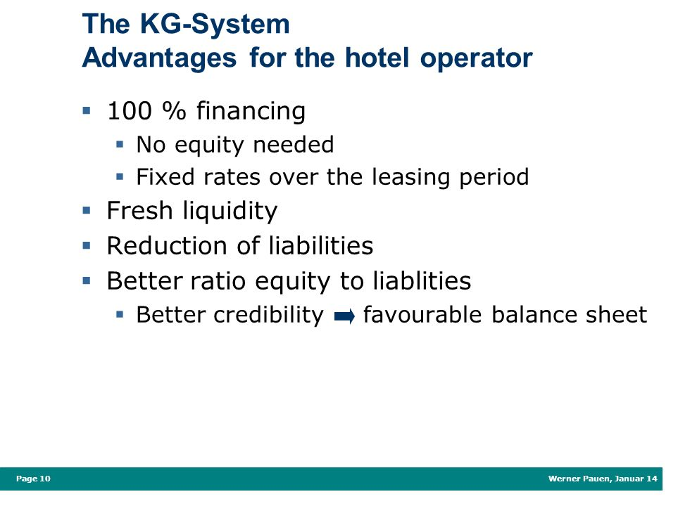 Werner Pauen, Januar 14 Page 10 The KG-System Advantages for the hotel operator 100 % financing No equity needed Fixed rates over the leasing period Fresh liquidity Reduction of liabilities Better ratio equity to liablities Better credibility favourable balance sheet