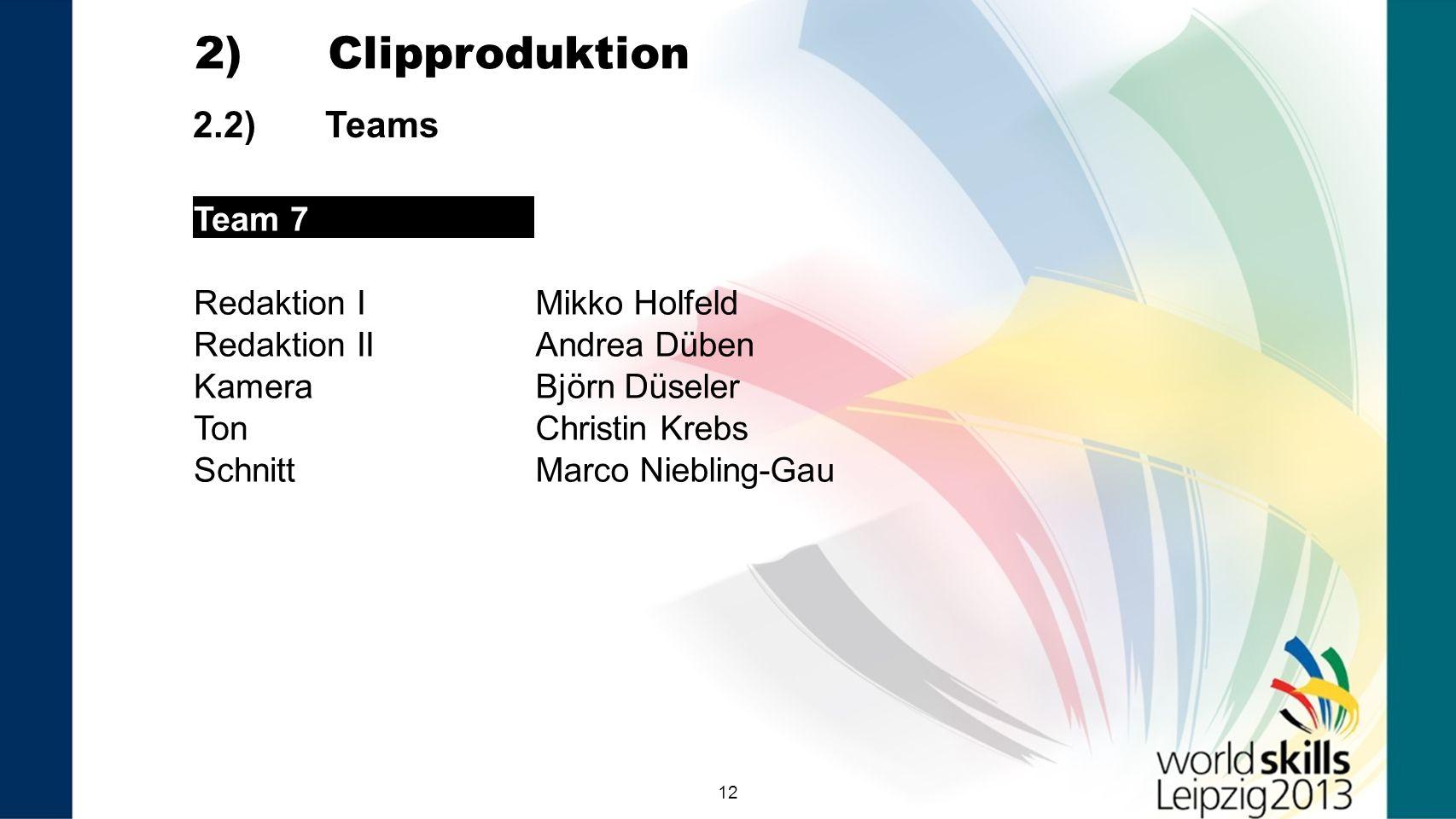 12 2.2) Teams 2) Clipproduktion Team 7 Redaktion IMikko Holfeld Redaktion IIAndrea Düben KameraBjörn Düseler TonChristin Krebs SchnittMarco Niebling-G