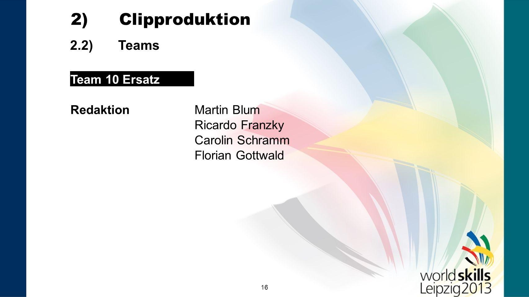 16 2.2) Teams 2) Clipproduktion Team 10 Ersatz RedaktionMartin Blum Ricardo Franzky Carolin Schramm Florian Gottwald Team 9 VNR
