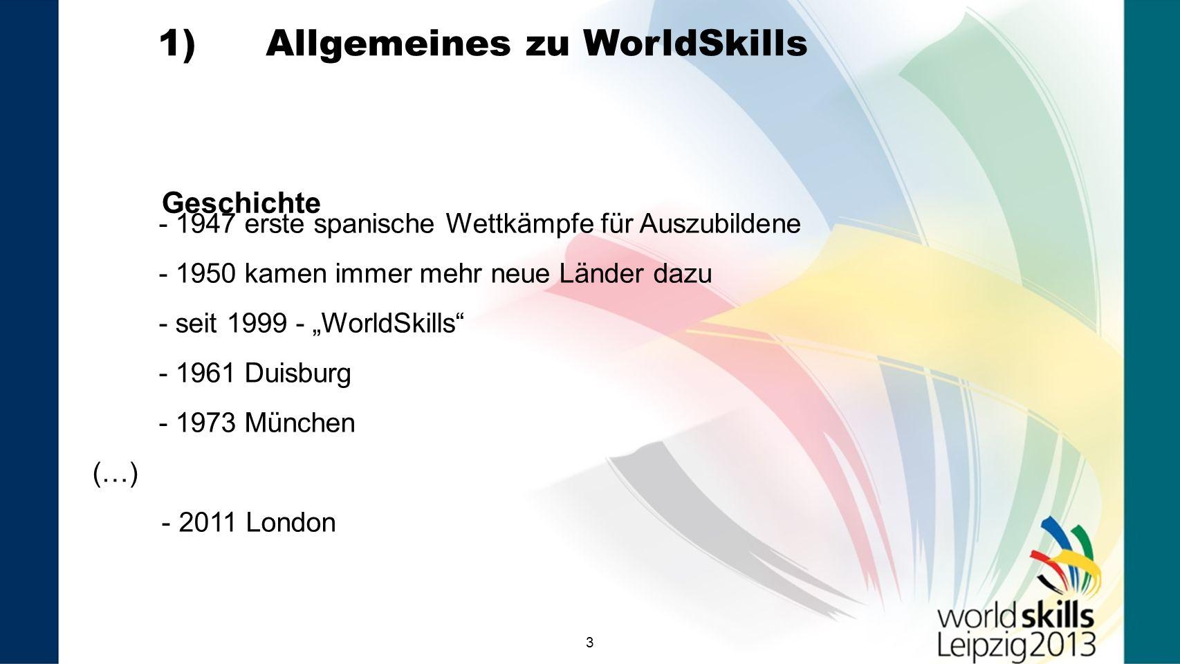 33 Geschichte - 1947 erste spanische Wettkämpfe für Auszubildene - 1950 kamen immer mehr neue Länder dazu - seit 1999 - WorldSkills - 1961 Duisburg - 1973 München (…) - 2011 London 1) Allgemeines zu WorldSkills