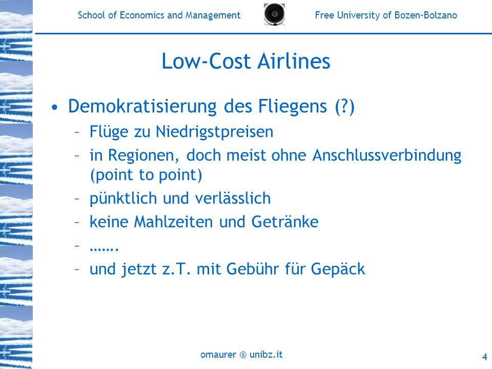 School of Economics and Management Free University of Bozen-Bolzano omaurer @ unibz.it 5 Low-Cost Airlines: Entwicklung Ausgangspunkt: –Deregulierung 1987: Preisrestriktionen werden zum Teil abgeschafft 1990: Aufnahme von Passagieren in anderen EU-Staaten und bei Zwischenstopps möglich 1993: alle Fluglinien mit EU-Lizenz können jede Route innerhalb der EU fliegen, Preisbindung abgeschafft 1997: alle Fluglinien mit EU-Lizenz können auch innerhalb einzelner Länder nationale Routen bedienen Heute: Einheitlicher Markt für Flugreisen in Europa Europäische Fluglinien haben unbegrenzte Freiheit hinsichtlich: der Routenwahl (trans-national, national), der Kapazitaeten, der Flugplaene, der Frequenzen und der Preise