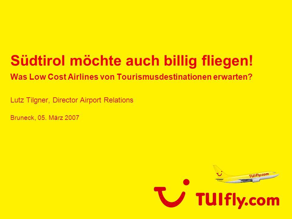 Südtirol möchte auch billig fliegen! Was Low Cost Airlines von Tourismusdestinationen erwarten? Lutz Tilgner, Director Airport Relations Bruneck, 05.