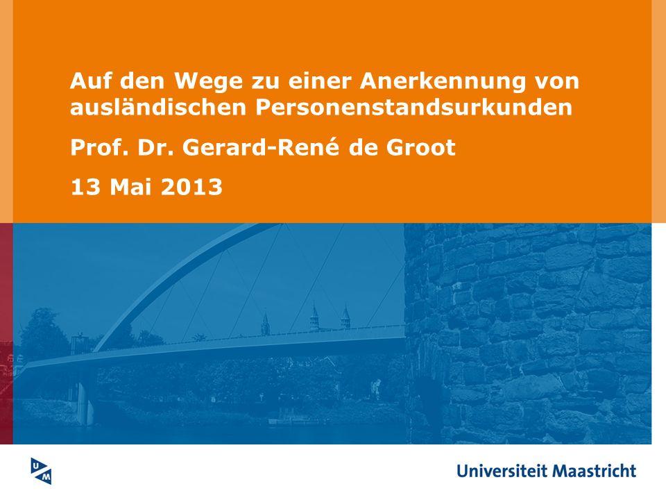 Auf den Wege zu einer Anerkennung von ausländischen Personenstandsurkunden Prof. Dr. Gerard-René de Groot 13 Mai 2013