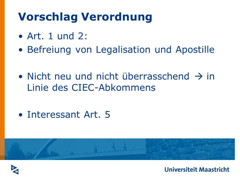 Vorschlag Verordnung Art. 1 und 2: Befreiung von Legalisation und Apostille Nicht neu und nicht überrasschend in Linie des CIEC-Abkommens Interessant