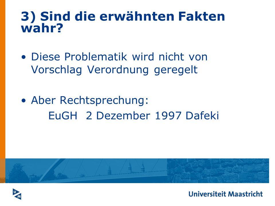 3) Sind die erwähnten Fakten wahr? Diese Problematik wird nicht von Vorschlag Verordnung geregelt Aber Rechtsprechung: EuGH 2 Dezember 1997 Dafeki