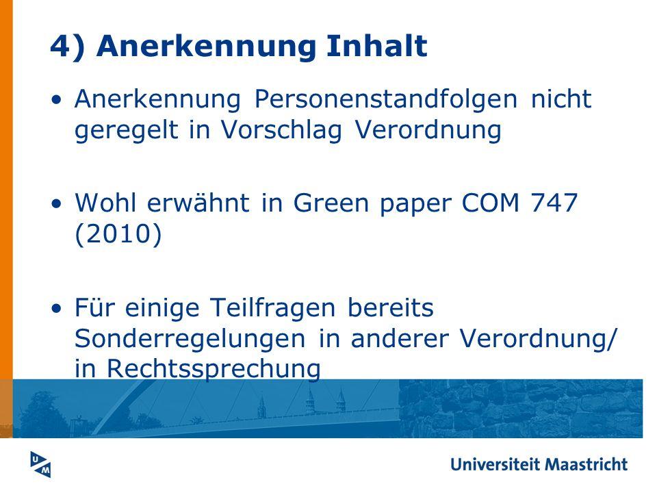 4) Anerkennung Inhalt Anerkennung Personenstandfolgen nicht geregelt in Vorschlag Verordnung Wohl erwähnt in Green paper COM 747 (2010) Für einige Tei