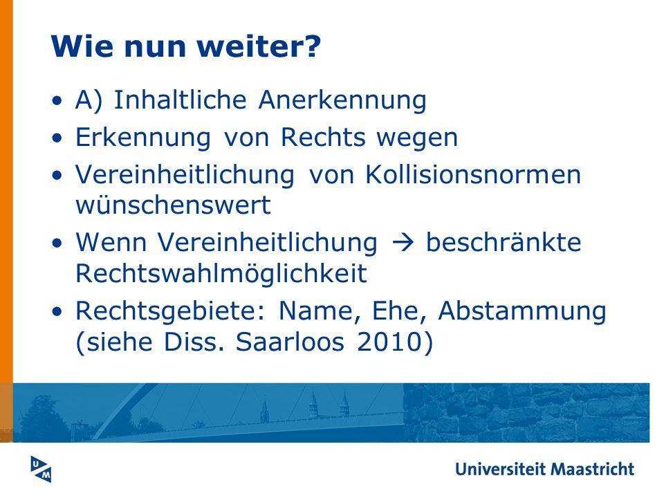 Wie nun weiter? A) Inhaltliche Anerkennung Erkennung von Rechts wegen Vereinheitlichung von Kollisionsnormen wünschenswert Wenn Vereinheitlichung besc