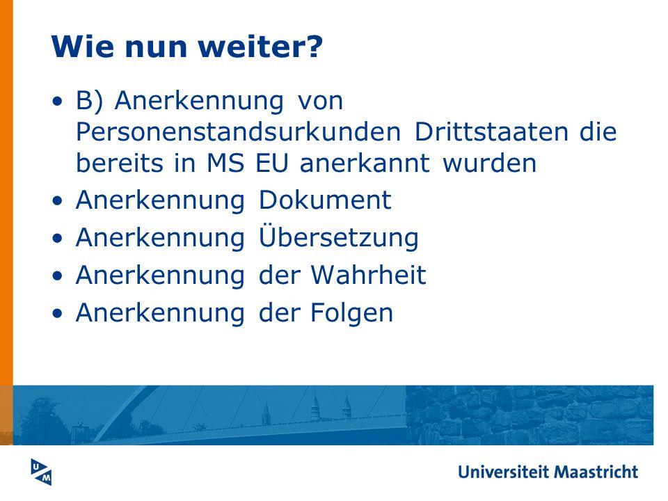 Wie nun weiter? B) Anerkennung von Personenstandsurkunden Drittstaaten die bereits in MS EU anerkannt wurden Anerkennung Dokument Anerkennung Übersetz