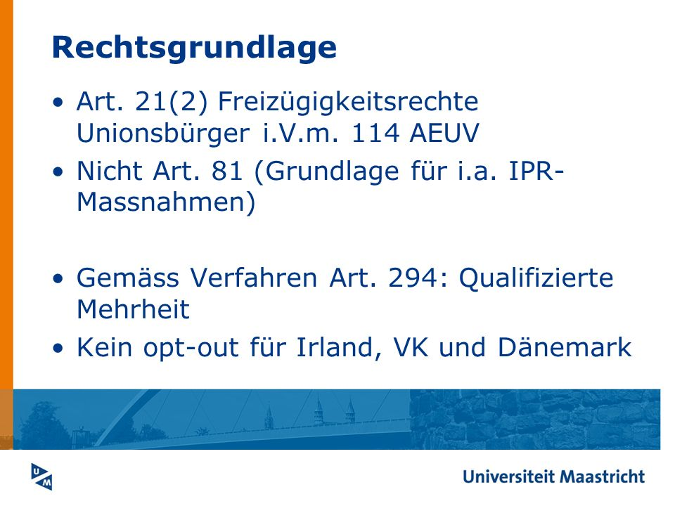 Rechtsgrundlage Art. 21(2) Freizügigkeitsrechte Unionsbürger i.V.m. 114 AEUV Nicht Art. 81 (Grundlage für i.a. IPR- Massnahmen) Gemäss Verfahren Art.