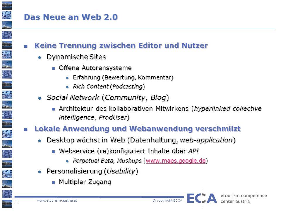 9 www.etourism-austria.at © copyright ECCA Das Neue an Web 2.0 Keine Trennung zwischen Editor und Nutzer Keine Trennung zwischen Editor und Nutzer Dyn