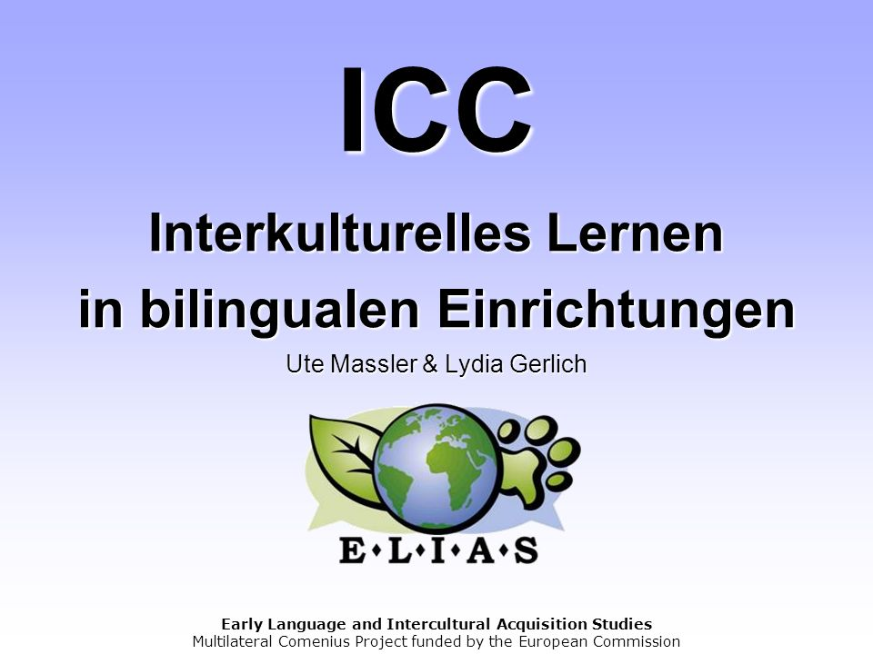 Early Language and Intercultural Acquisition Studies Multilateral Comenius Project funded by the European Commission ICC Interkulturelles Lernen in bi