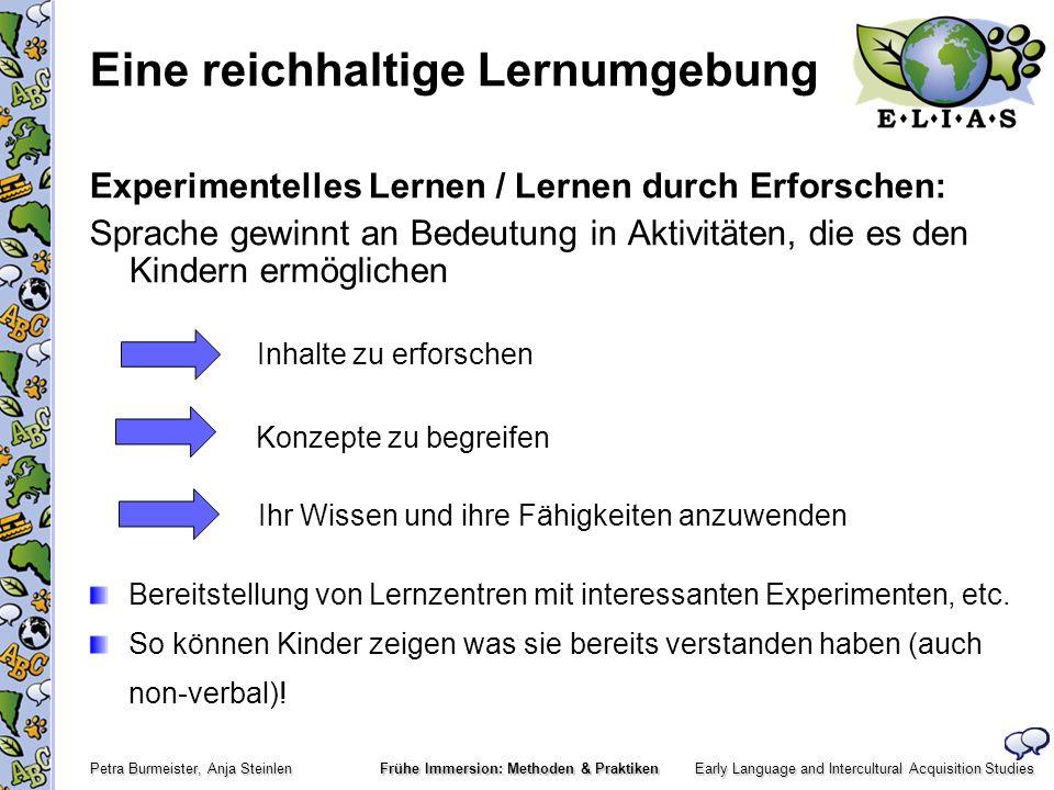 Early Language and Intercultural Acquisition Studies Petra Burmeister, Anja Steinlen Frühe Immersion: Methoden & Praktiken Verständlicher Output Bedeutungsverhandlung ErzieherInnen sollten Kindern häufig die Möglichkeit geben verbal zu interagieren (L1 and L2) sich selbst auszudrücken (verbal oder non-verbal) (z.B.