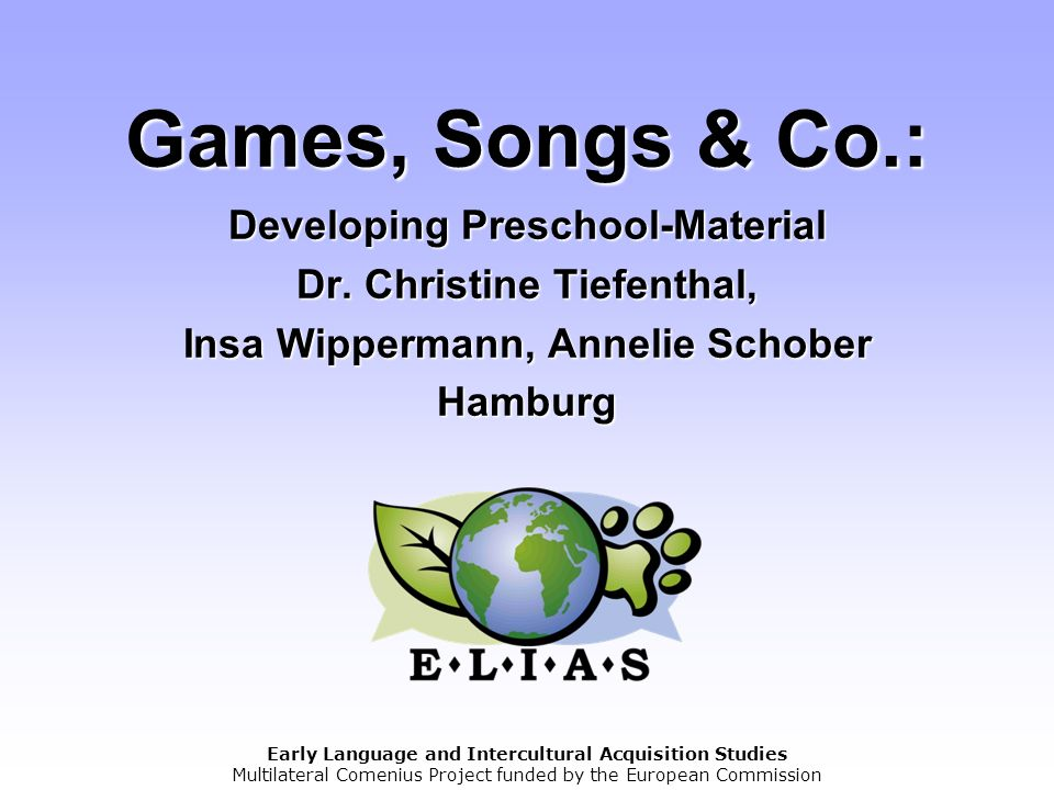 Early Language and Intercultural Acquisition Studies Multilateral Comenius Project funded by the European Commission Games, Songs & Co.: Developing Pr