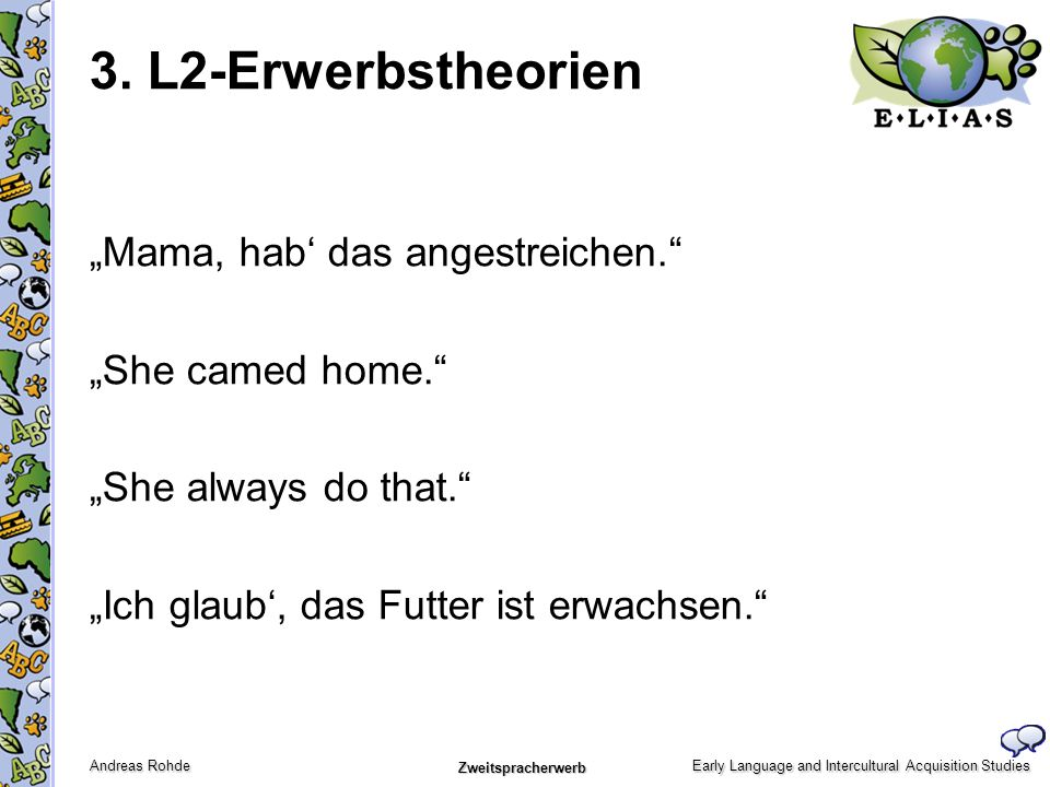 Early Language and Intercultural Acquisition Studies Andreas Rohde Zweitspracherwerb Mama, hab das angestreichen. She camed home. She always do that.