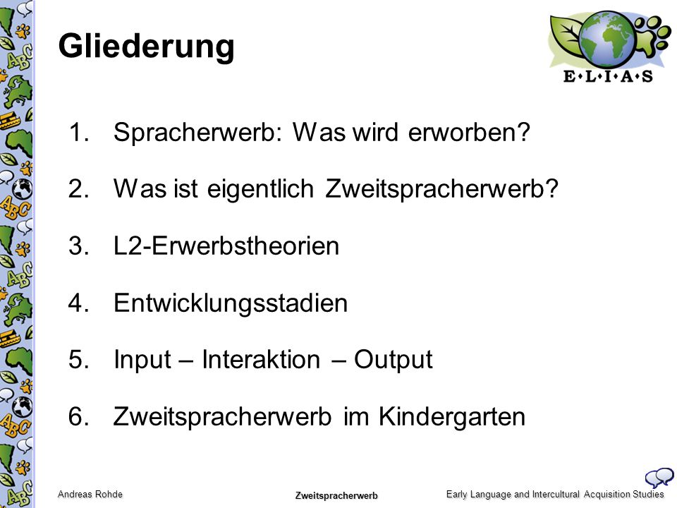 Early Language and Intercultural Acquisition Studies Andreas Rohde Zweitspracherwerb Gliederung 1.Spracherwerb: Was wird erworben? 2.Was ist eigentlic