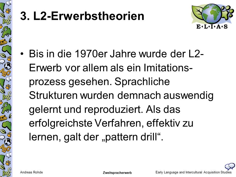 Early Language and Intercultural Acquisition Studies Andreas Rohde Zweitspracherwerb 3. L2-Erwerbstheorien Bis in die 1970er Jahre wurde der L2- Erwer