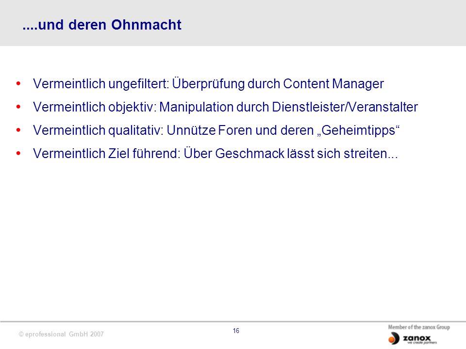 © eprofessional GmbH 2007 16....und deren Ohnmacht Vermeintlich ungefiltert: Überprüfung durch Content Manager Vermeintlich objektiv: Manipulation dur