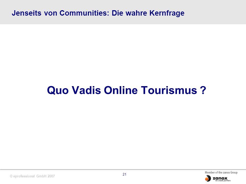 © eprofessional GmbH 2007 21 Jenseits von Communities: Die wahre Kernfrage Quo Vadis Online Tourismus ?