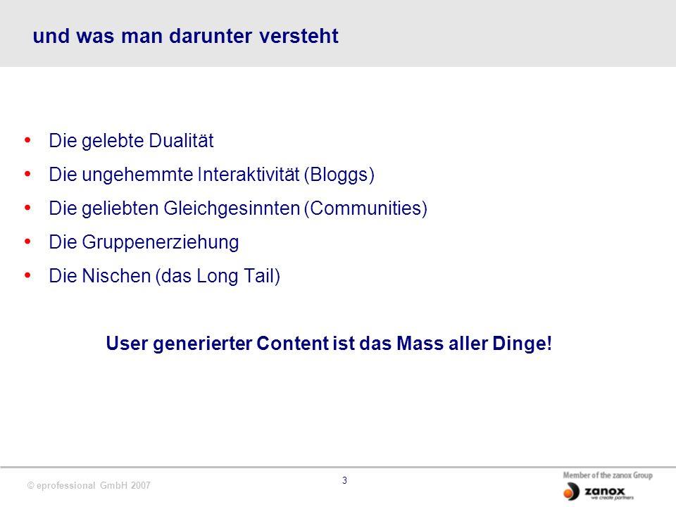 © eprofessional GmbH 2007 3 und was man darunter versteht Die gelebte Dualität Die ungehemmte Interaktivität (Bloggs) Die geliebten Gleichgesinnten (C