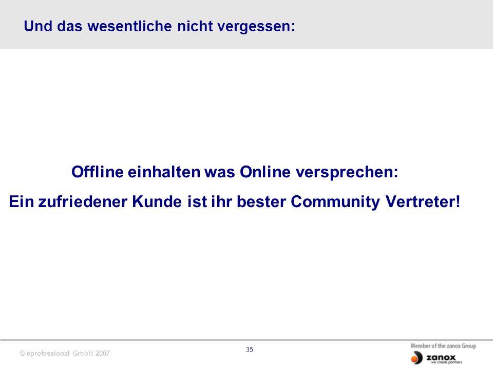 © eprofessional GmbH 2007 35 Und das wesentliche nicht vergessen: Offline einhalten was Online versprechen: Ein zufriedener Kunde ist ihr bester Community Vertreter!