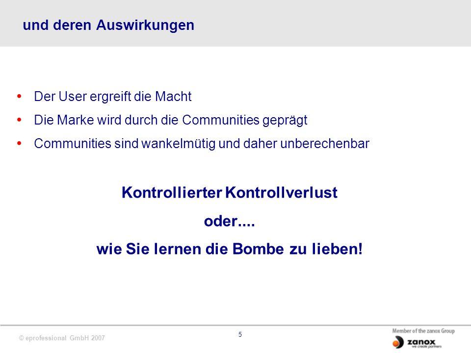 © eprofessional GmbH 2007 5 und deren Auswirkungen Der User ergreift die Macht Die Marke wird durch die Communities geprägt Communities sind wankelmütig und daher unberechenbar Kontrollierter Kontrollverlust oder....