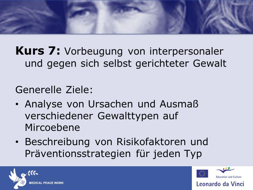 Kurs 7: Vorbeugung von interpersonaler und gegen sich selbst gerichteter Gewalt Generelle Ziele: Analyse von Ursachen und Ausmaß verschiedener Gewaltt