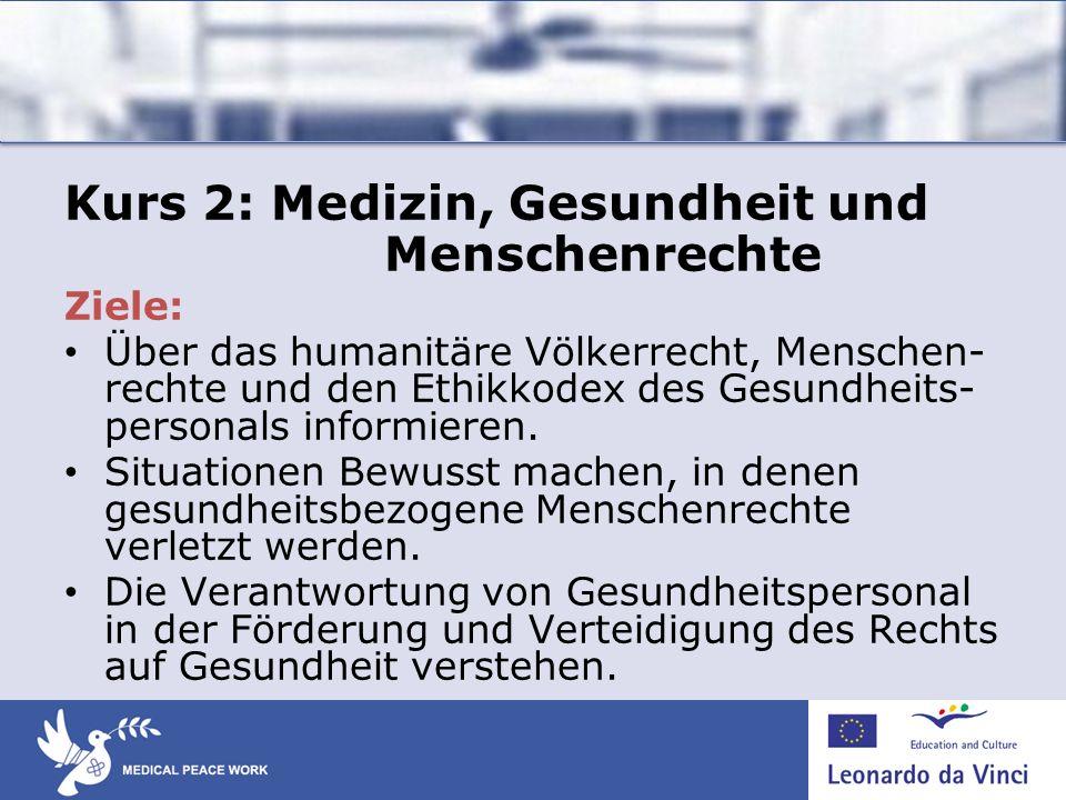 Kurs 2: Medizin, Gesundheit und Menschenrechte Ziele: Über das humanitäre Völkerrecht, Menschen- rechte und den Ethikkodex des Gesundheits- personals informieren.